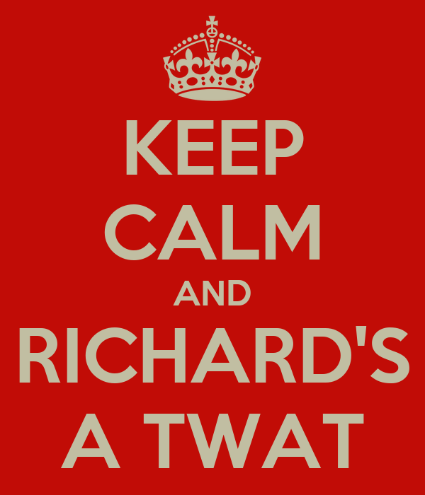 KEEP CALM AND RICHARD'S A TWAT