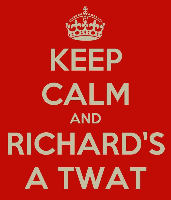 KEEP CALM AND RICHARD'S A TWAT
