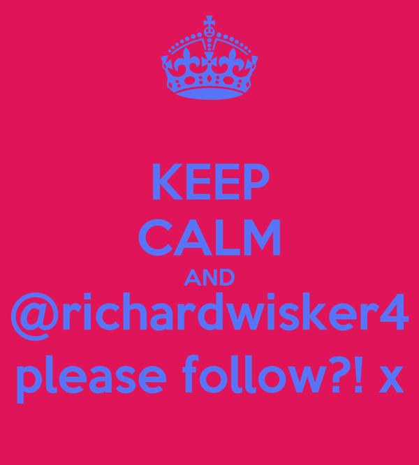 KEEP CALM AND @richardwisker4 please follow?! x