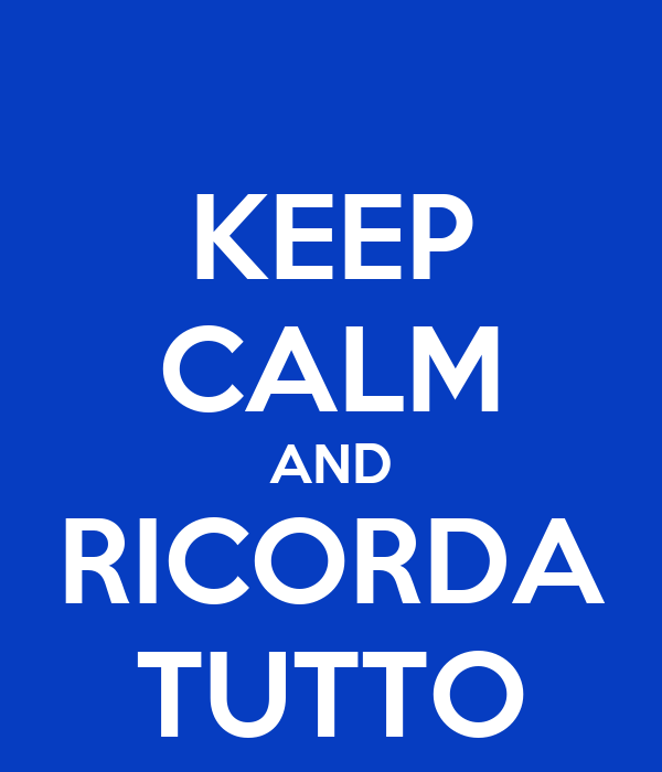 KEEP CALM AND RICORDA TUTTO