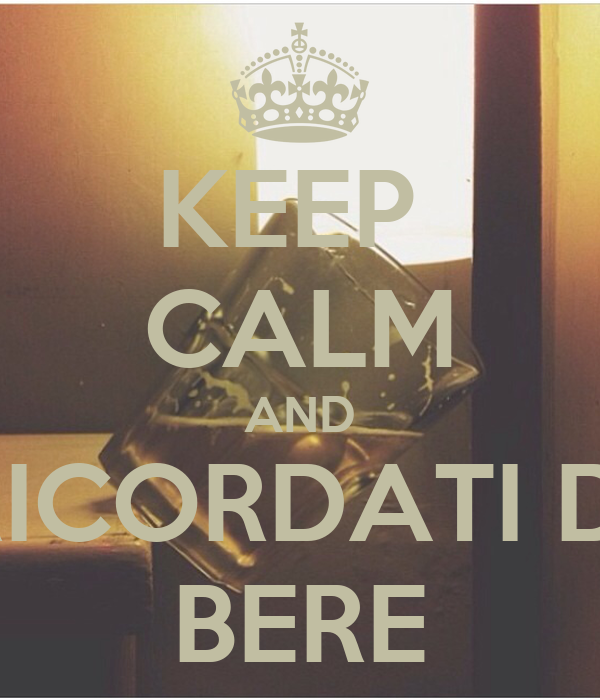 KEEP  CALM AND RICORDATI DI BERE