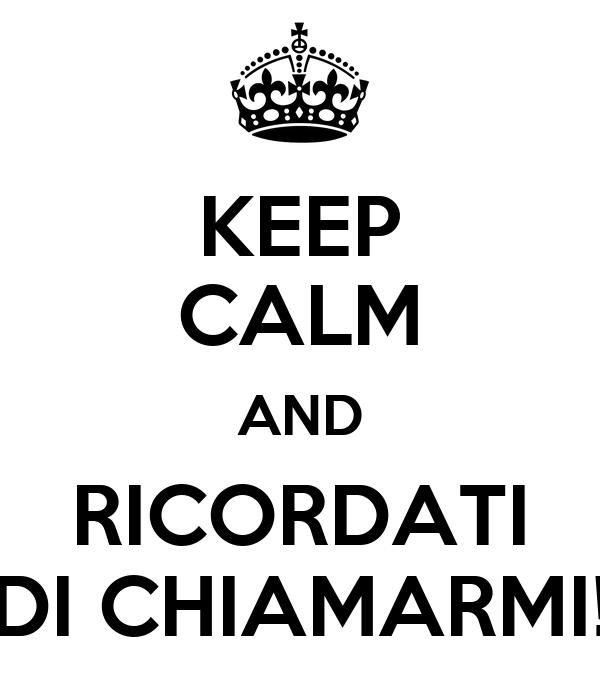 KEEP CALM AND RICORDATI DI CHIAMARMI!