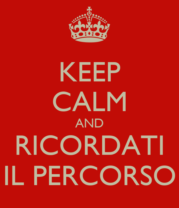 KEEP CALM AND RICORDATI IL PERCORSO