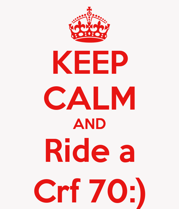 KEEP CALM AND Ride a Crf 70:)