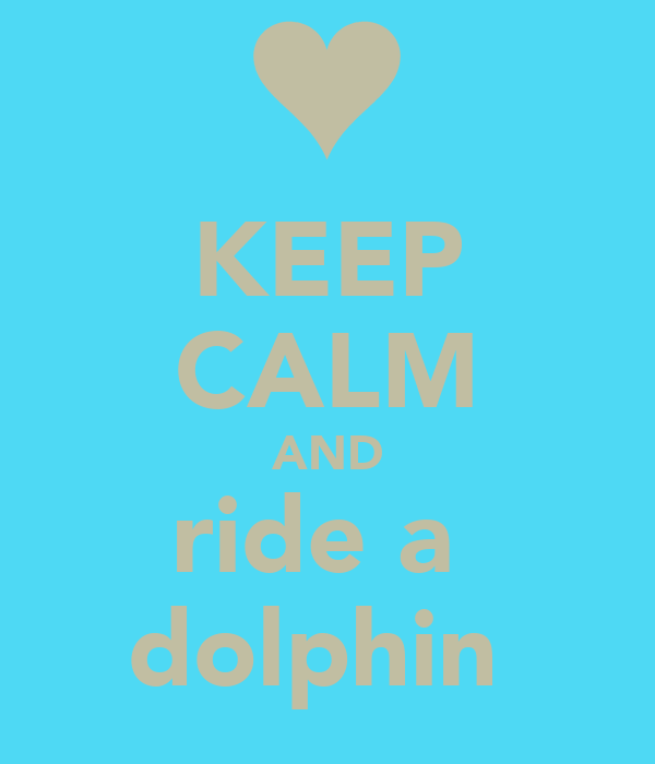 KEEP CALM AND ride a  dolphin