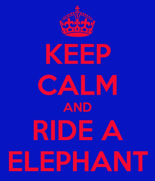 KEEP CALM AND RIDE A ELEPHANT