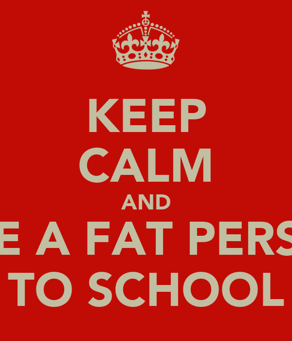 KEEP CALM AND RIDE A FAT PERSON TO SCHOOL