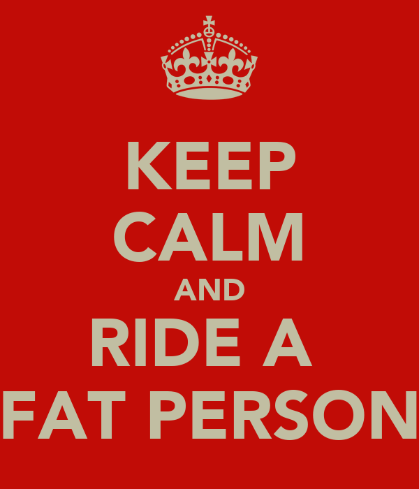 KEEP CALM AND RIDE A  FAT PERSON