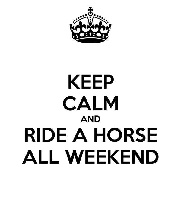 KEEP CALM AND RIDE A HORSE ALL WEEKEND