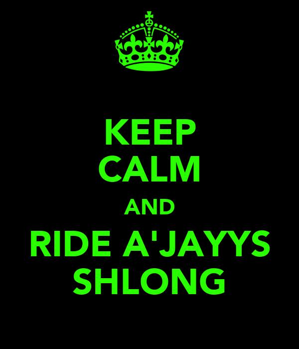 KEEP CALM AND RIDE A'JAYYS SHLONG