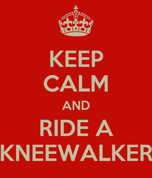 KEEP CALM AND RIDE A KNEEWALKER