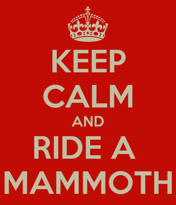 KEEP CALM AND RIDE A  MAMMOTH
