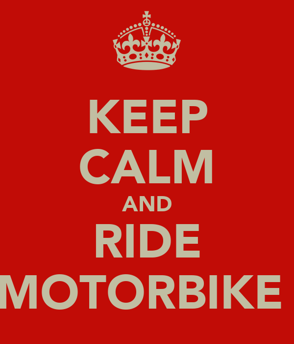 KEEP CALM AND RIDE A MOTORBIKE :D