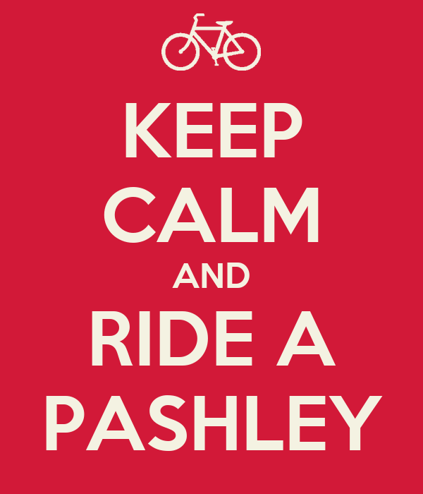 KEEP CALM AND RIDE A PASHLEY