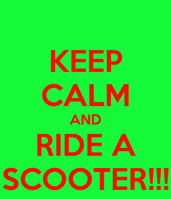 KEEP CALM AND RIDE A SCOOTER!!!