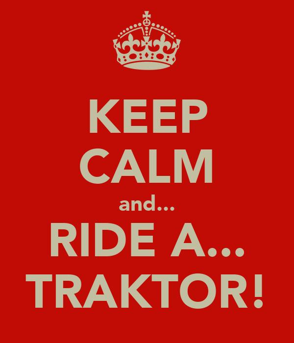 KEEP CALM and... RIDE A... TRAKTOR!
