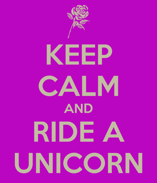 KEEP CALM AND RIDE A UNICORN