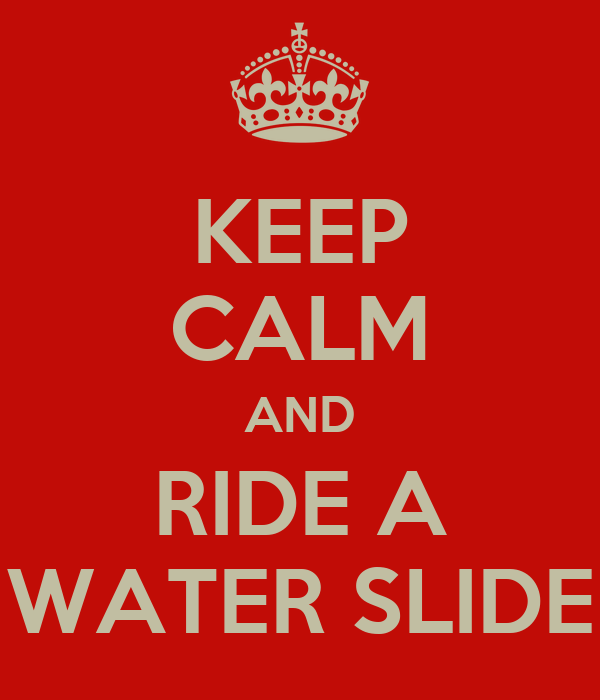 KEEP CALM AND RIDE A WATER SLIDE