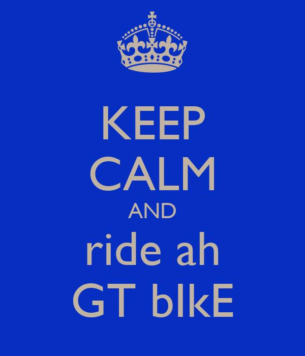 KEEP CALM AND ride ah GT bIkE