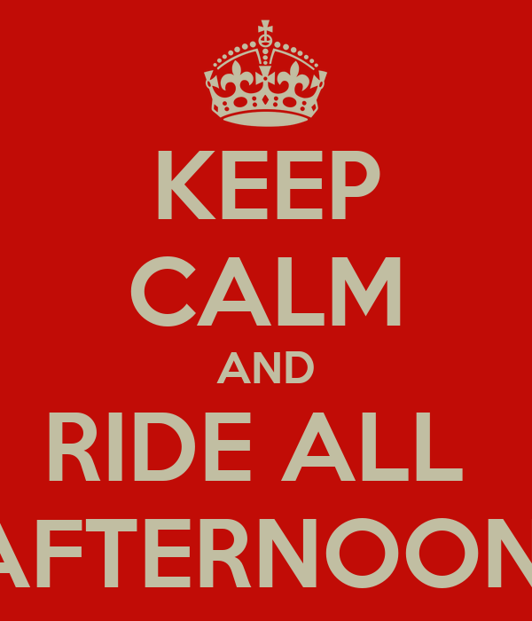 KEEP CALM AND RIDE ALL  AFTERNOON
