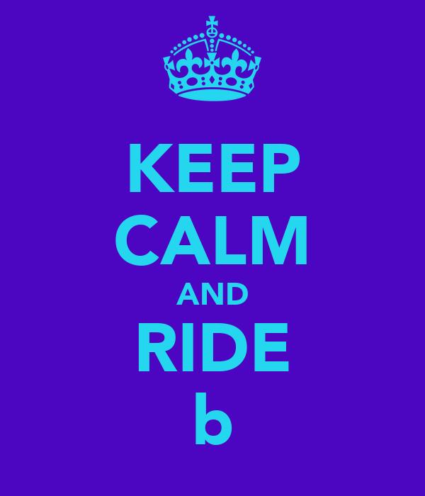 KEEP CALM AND RIDE b