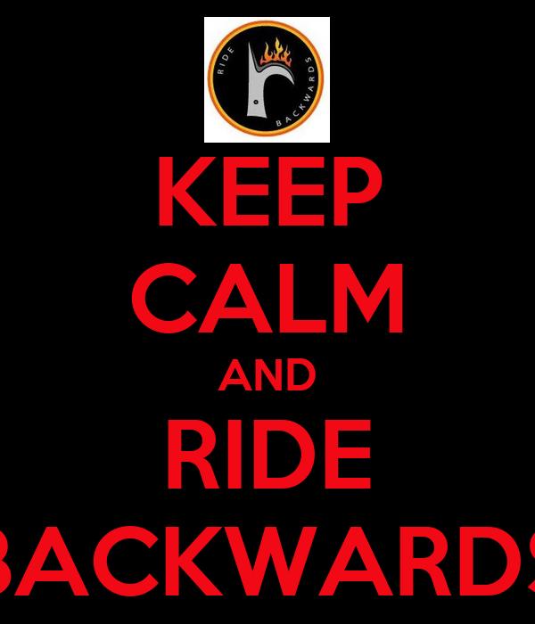 KEEP CALM AND RIDE BACKWARDS