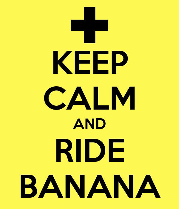 KEEP CALM AND RIDE BANANA
