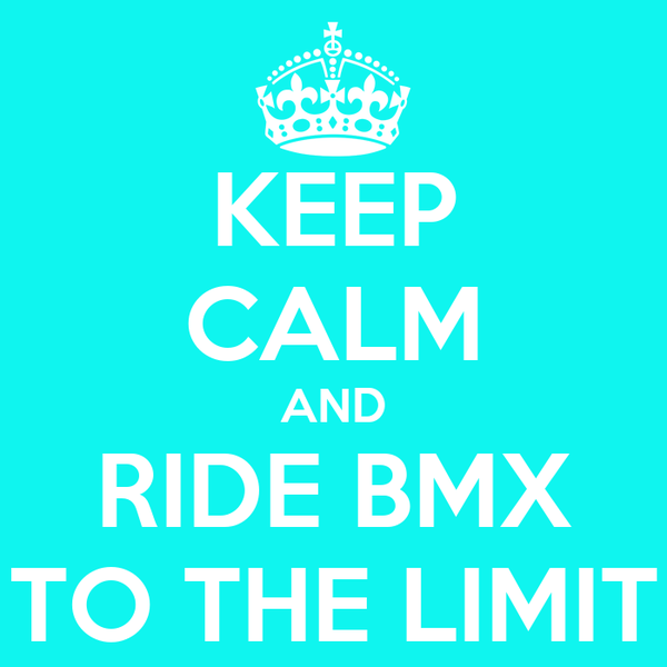 KEEP CALM AND RIDE BMX TO THE LIMIT