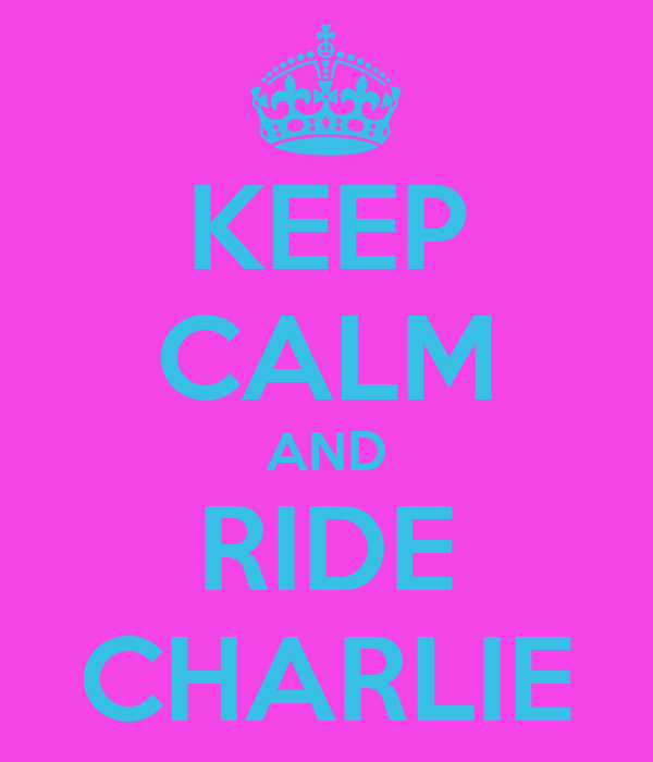 KEEP CALM AND RIDE CHARLIE