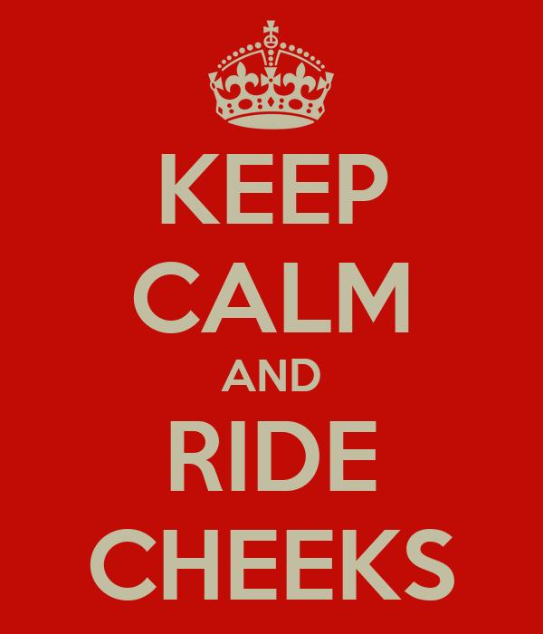 KEEP CALM AND RIDE CHEEKS