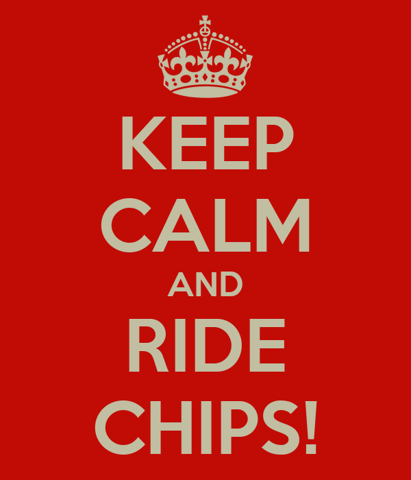 KEEP CALM AND RIDE CHIPS!