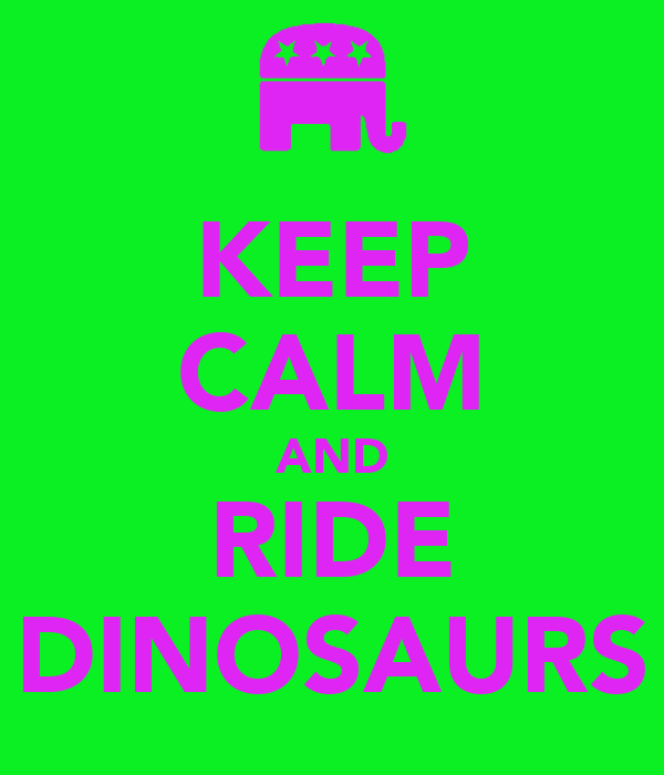 KEEP CALM AND RIDE DINOSAURS