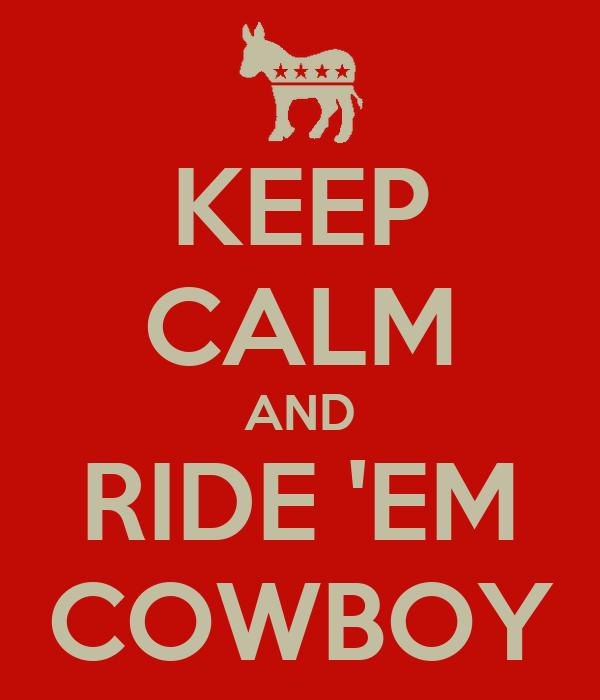 KEEP CALM AND RIDE 'EM COWBOY