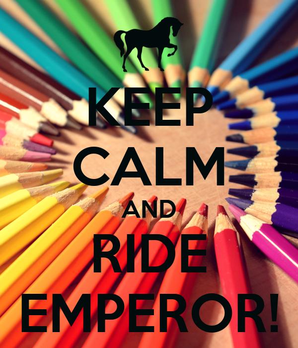 KEEP CALM AND RIDE EMPEROR!