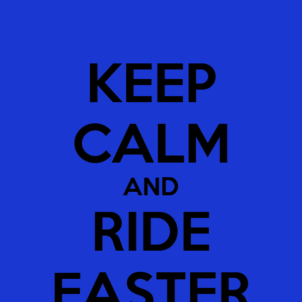 KEEP CALM AND RIDE FASTER