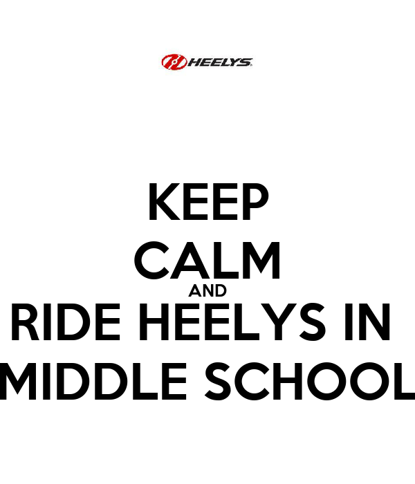 KEEP CALM AND RIDE HEELYS IN  MIDDLE SCHOOL