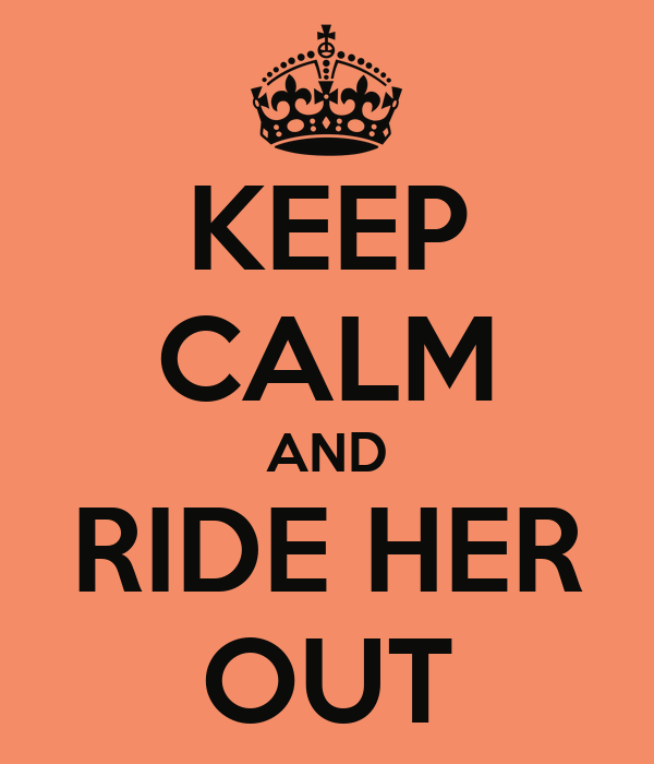 KEEP CALM AND RIDE HER OUT