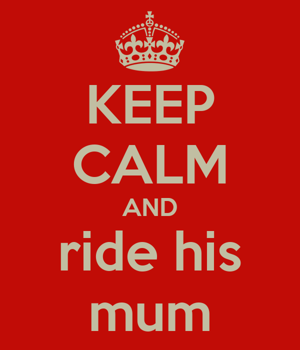 KEEP CALM AND ride his mum