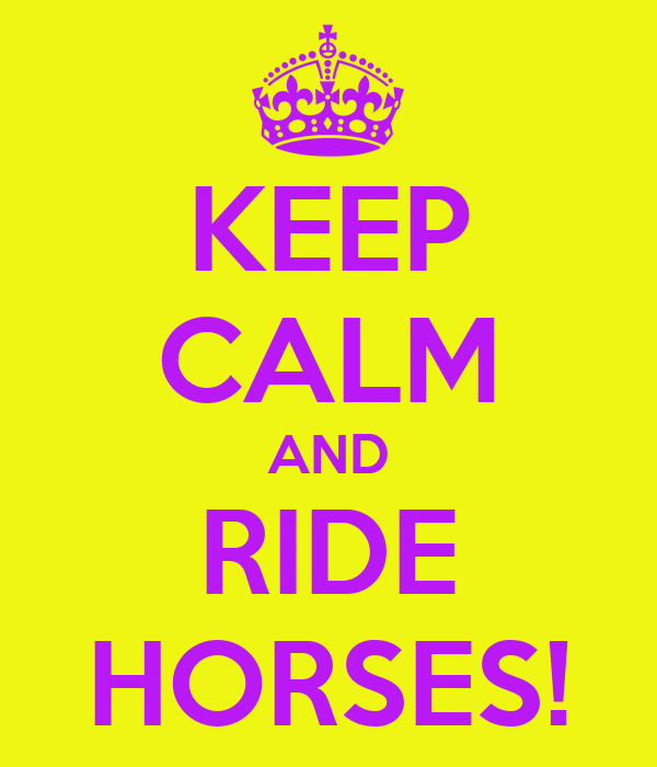 KEEP CALM AND RIDE HORSES!