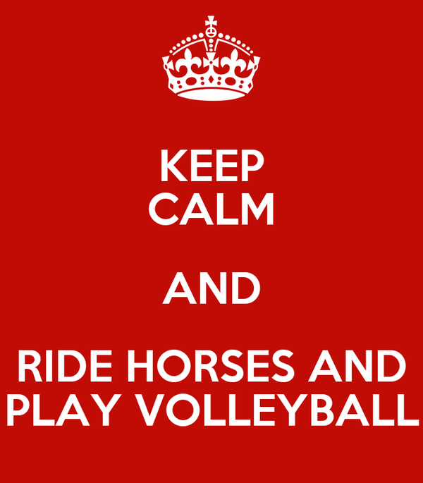 KEEP CALM AND RIDE HORSES AND PLAY VOLLEYBALL