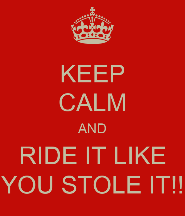 KEEP CALM AND RIDE IT LIKE YOU STOLE IT!!