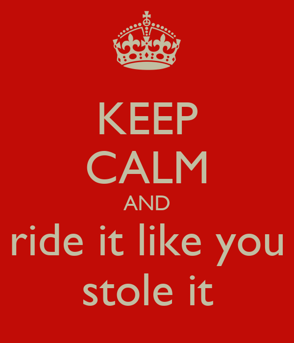 KEEP CALM AND ride it like you stole it