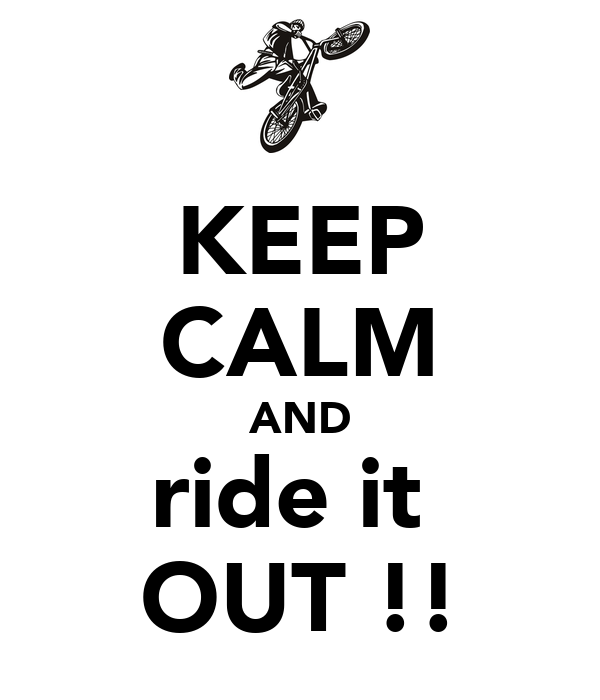 KEEP CALM AND ride it  OUT !!