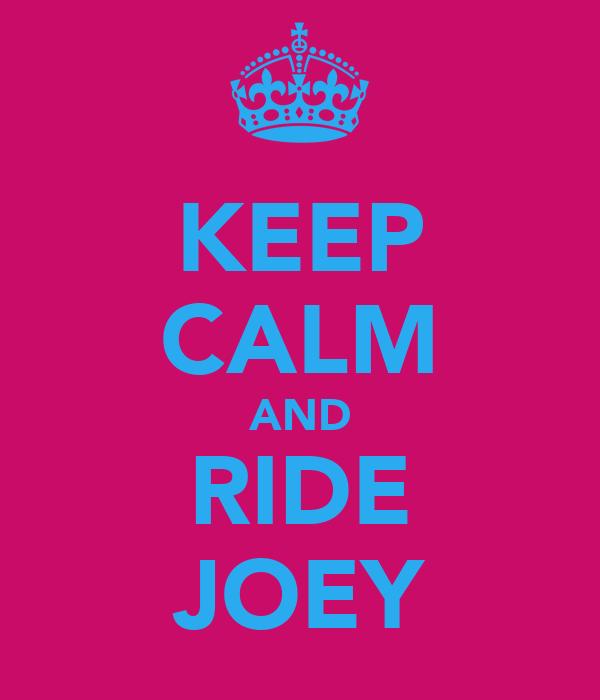 KEEP CALM AND RIDE JOEY