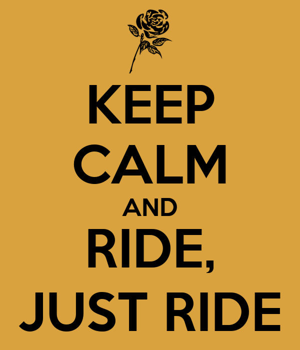 KEEP CALM AND RIDE, JUST RIDE