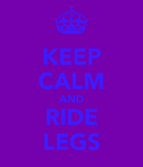 KEEP CALM AND RIDE LEGS