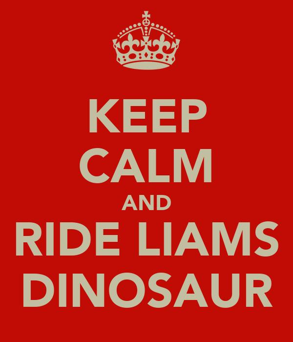 KEEP CALM AND RIDE LIAMS DINOSAUR