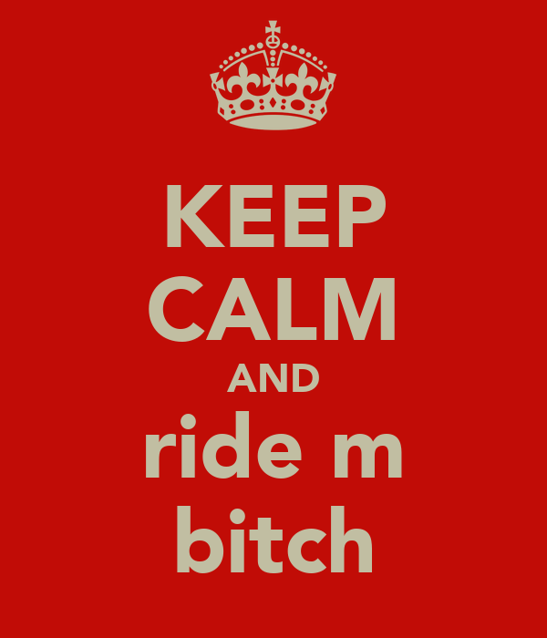 KEEP CALM AND ride m bitch
