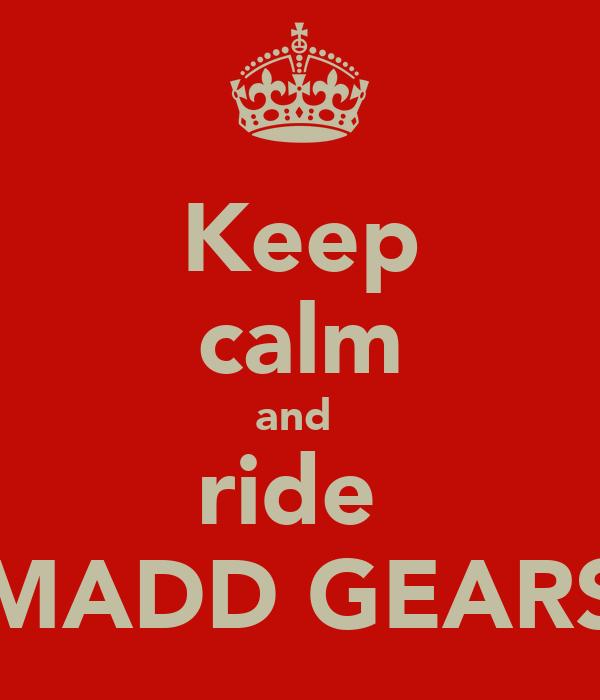 Keep calm and  ride  MADD GEARS