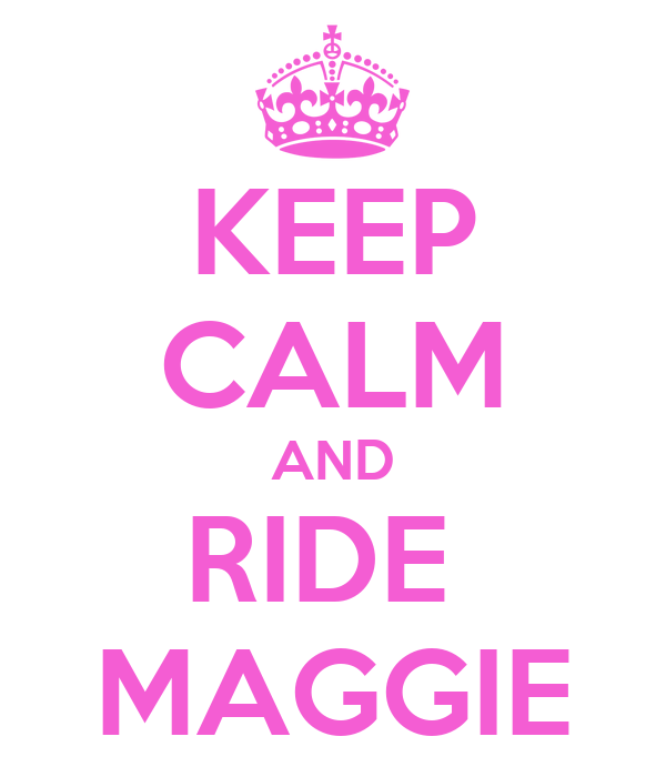 KEEP CALM AND RIDE  MAGGIE